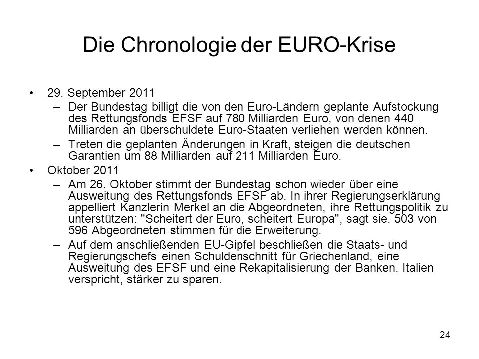 24 Die Chronologie der EURO-Krise 29. September 2011 –Der Bundestag billigt die von den Euro-Ländern geplante Aufstockung des Rettungsfonds EFSF auf 7