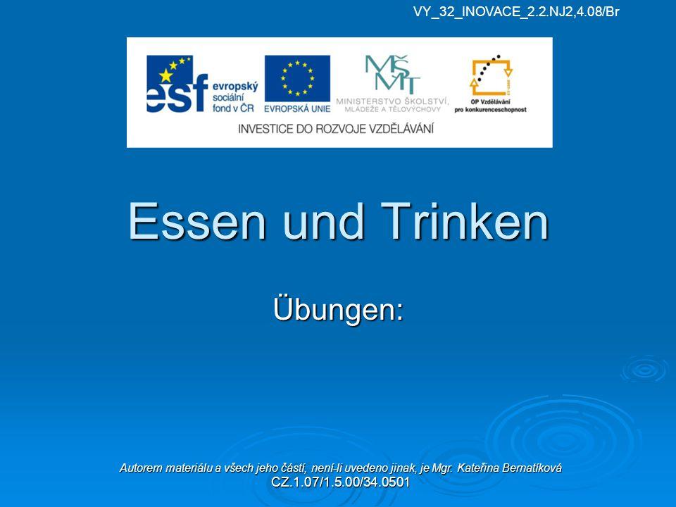 Essen und Trinken Übungen: VY_32_INOVACE_2.2.NJ2,4.08/Br Autorem materiálu a všech jeho částí, není-li uvedeno jinak, je Mgr. Kateřina Bernatíková CZ.