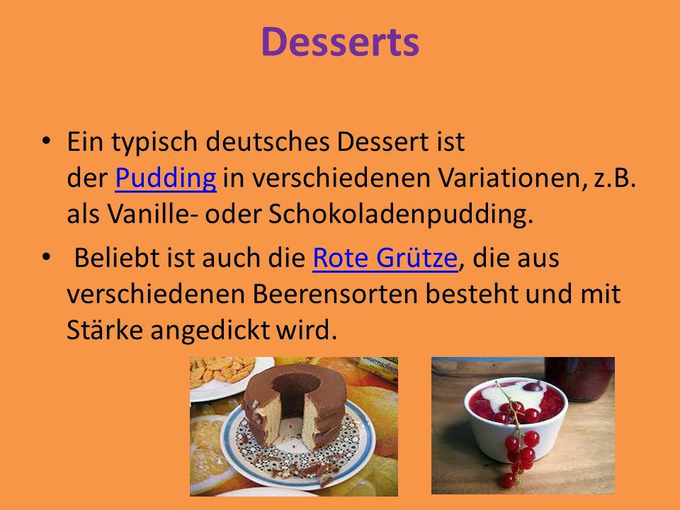 Desserts Ein typisch deutsches Dessert ist der Pudding in verschiedenen Variationen, z.B. als Vanille- oder Schokoladenpudding.Pudding Beliebt ist auc