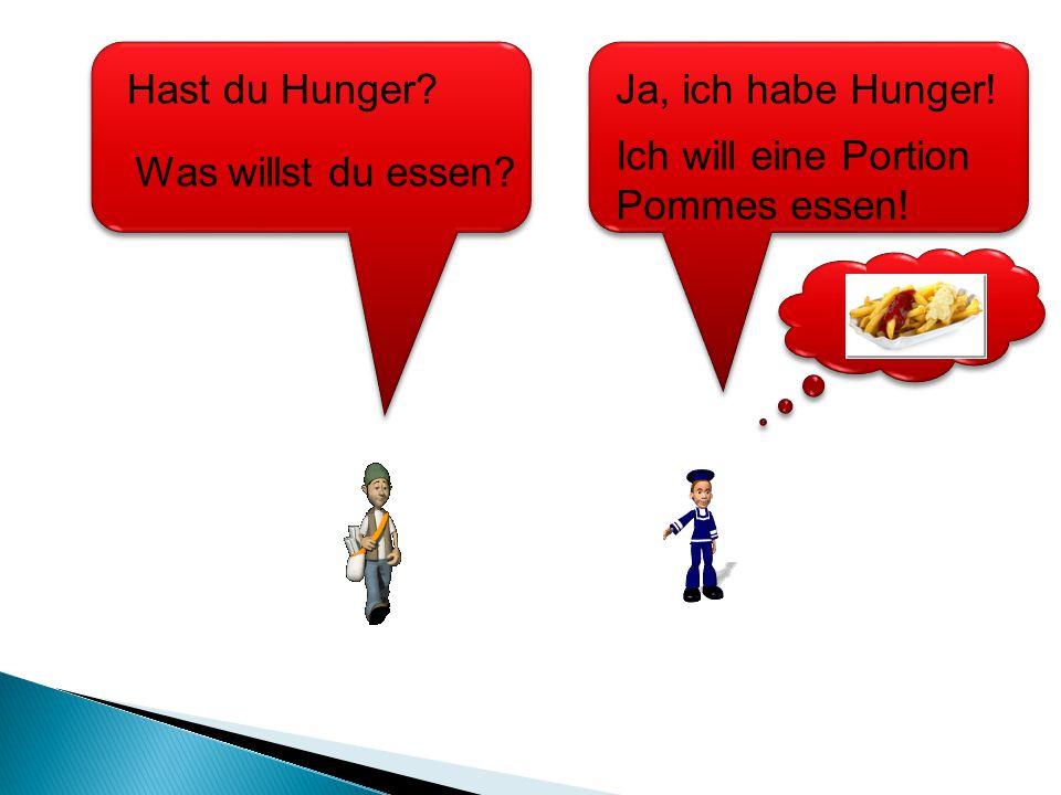 Ich will eine Portion Pommes essen! Hast du Hunger? Was willst du essen? Ja, ich habe Hunger!