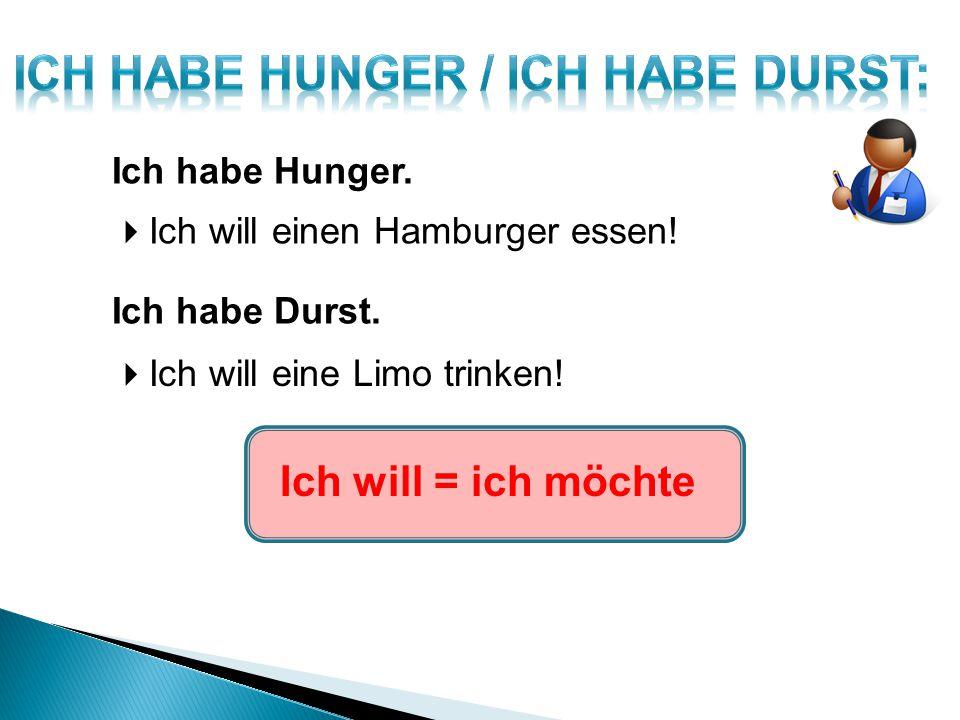 Ich habe Hunger.  Ich will einen Hamburger essen! Ich habe Durst.  Ich will eine Limo trinken! Ich will = ich möchte