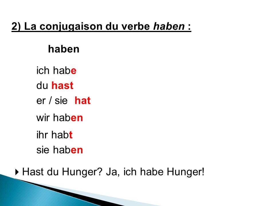 haben ich habe du hast wir haben ihr habt er / sie hat sie haben 2) La conjugaison du verbe haben :  Hast du Hunger? Ja, ich habe Hunger!