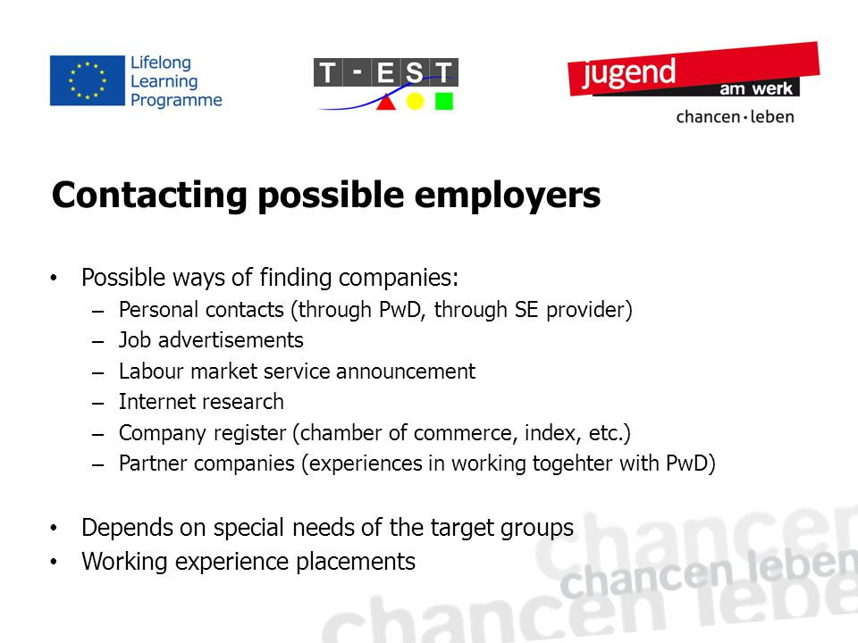 Contacting possible employers Possible ways of finding companies: – Personal contacts (through PwD, through SE provider) – Job advertisements – Labour market service announcement – Internet research – Company register (chamber of commerce, index, etc.) – Partner companies (experiences in working togehter with PwD) Depends on special needs of the target groups Working experience placements