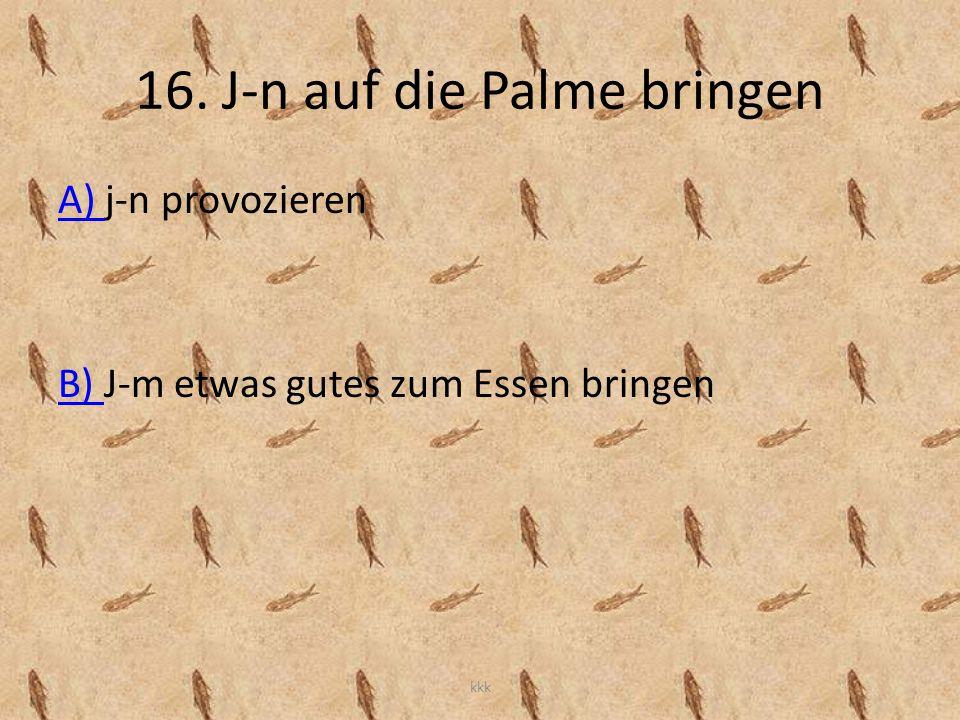 16. J-n auf die Palme bringen A) A) j-n provozieren B) B) J-m etwas gutes zum Essen bringen kkk