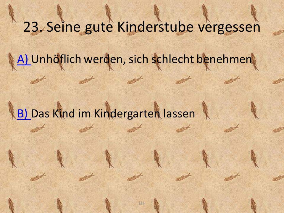 23. Seine gute Kinderstube vergessen A) A) Unhöflich werden, sich schlecht benehmen B) B) Das Kind im Kindergarten lassen kkk