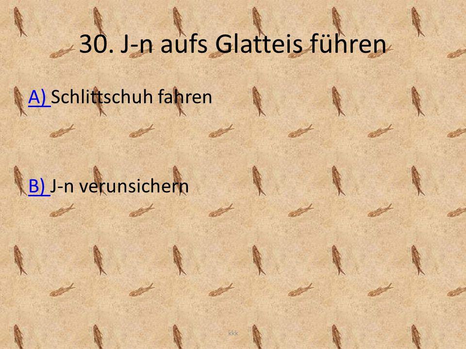 30. J-n aufs Glatteis führen A) A) Schlittschuh fahren B) B) J-n verunsichern kkk