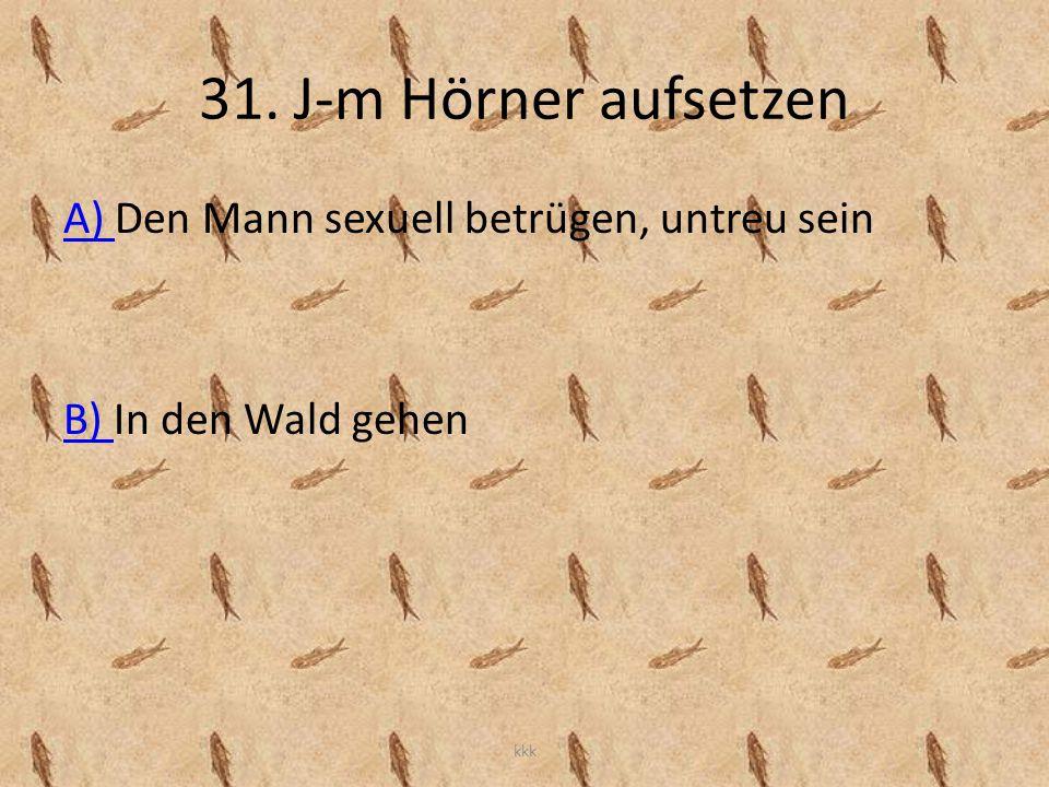 31. J-m Hörner aufsetzen A) A) Den Mann sexuell betrügen, untreu sein B) B) In den Wald gehen kkk
