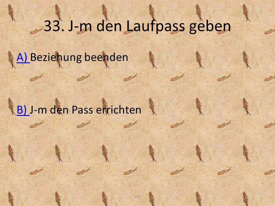 33. J-m den Laufpass geben A) A) Beziehung beenden B) B) J-m den Pass errichten kkk