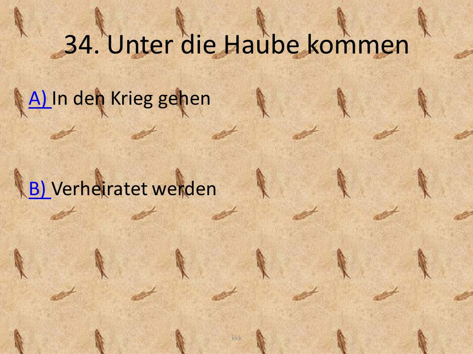 34. Unter die Haube kommen A) A) In den Krieg gehen B) B) Verheiratet werden kkk