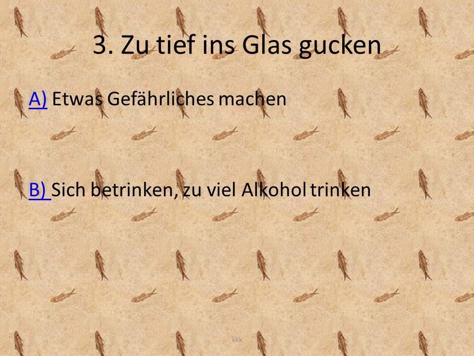 3. Zu tief ins Glas gucken A)A) Etwas Gefährliches machen B) B) Sich betrinken, zu viel Alkohol trinken kkk
