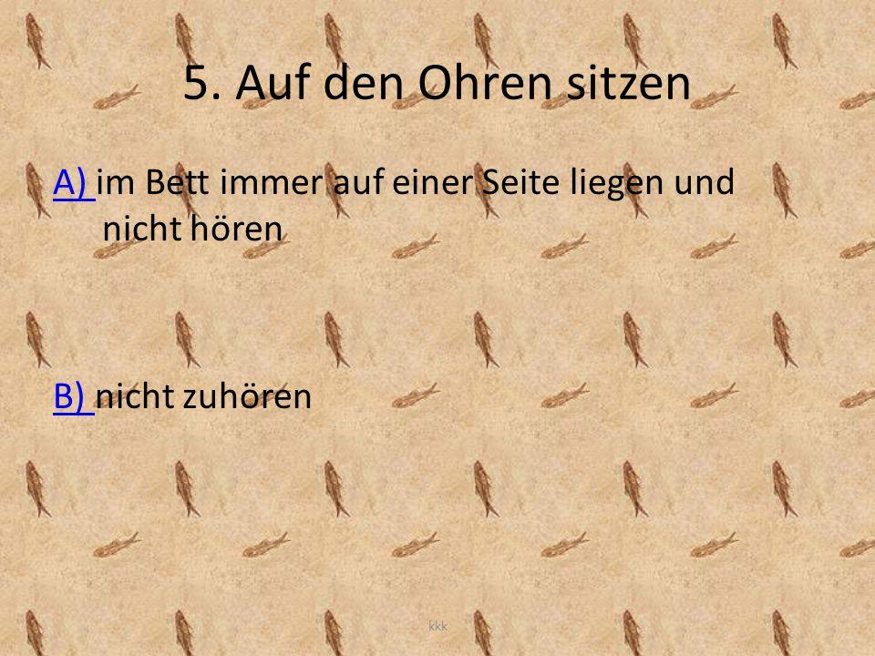 5. Auf den Ohren sitzen A) A) im Bett immer auf einer Seite liegen und nicht hören B) B) nicht zuhören kkk