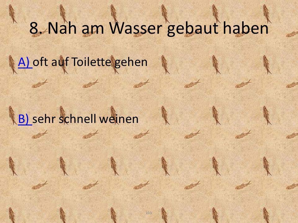 8. Nah am Wasser gebaut haben A) A) oft auf Toilette gehen B) B) sehr schnell weinen kkk