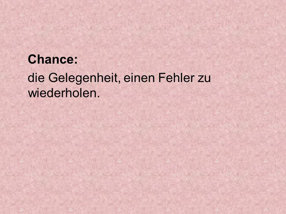 Chance: die Gelegenheit, einen Fehler zu wiederholen.