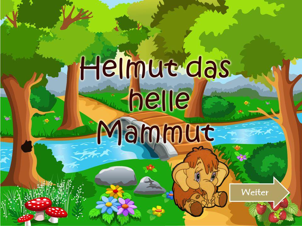Hallo! Ich bin Helmut das helle Mammut. Weiter