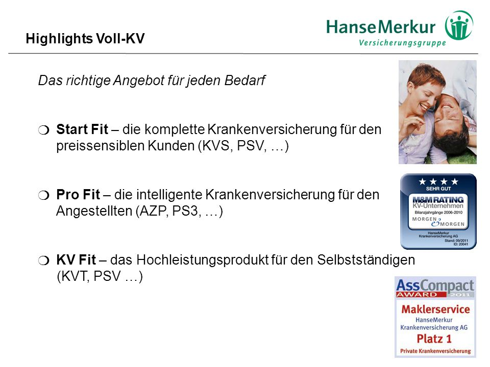 Das richtige Angebot für jeden Bedarf ❍ Start Fit – die komplette Krankenversicherung für den preissensiblen Kunden (KVS, PSV, …) ❍ Pro Fit – die intelligente Krankenversicherung für den Angestellten (AZP, PS3, …) ❍ KV Fit – das Hochleistungsprodukt für den Selbstständigen (KVT, PSV …) Highlights Voll-KV