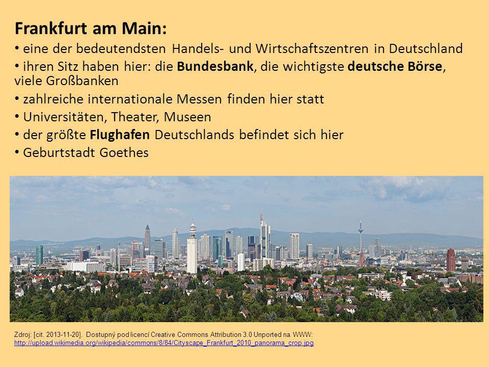 Frankfurt am Main: eine der bedeutendsten Handels- und Wirtschaftszentren in Deutschland ihren Sitz haben hier: die Bundesbank, die wichtigste deutsche Börse, viele Großbanken zahlreiche internationale Messen finden hier statt Universitäten, Theater, Museen der größte Flughafen Deutschlands befindet sich hier Geburtstadt Goethes Zdroj: [cit.