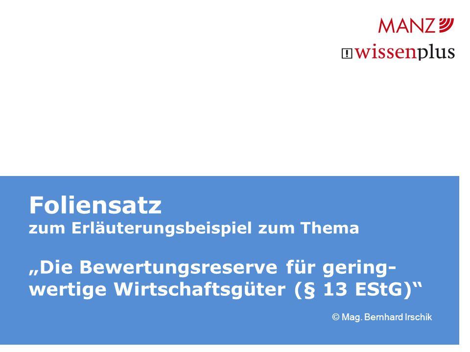 """Foliensatz zum Erläuterungsbeispiel zum Thema """"Die Bewertungsreserve für gering- wertige Wirtschaftsgüter (§ 13 EStG)"""" © Mag. Bernhard Irschik"""