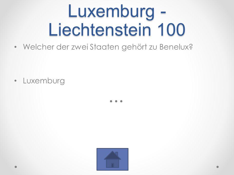Luxemburg - Liechtenstein 100 Welcher der zwei Staaten gehört zu Benelux? Luxemburg