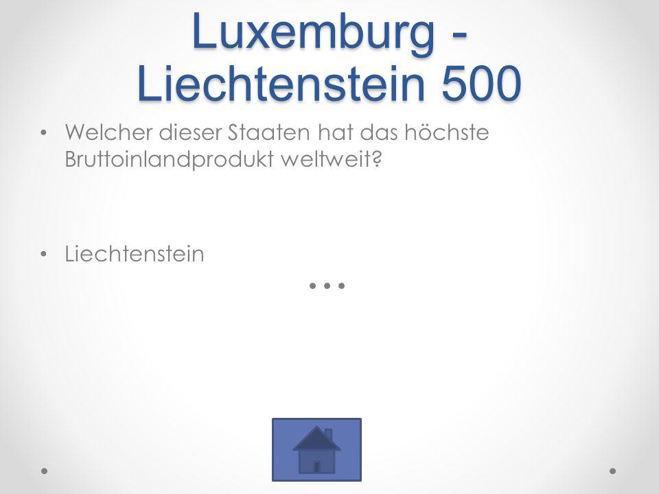 Luxemburg - Liechtenstein 500 Welcher dieser Staaten hat das höchste Bruttoinlandprodukt weltweit.