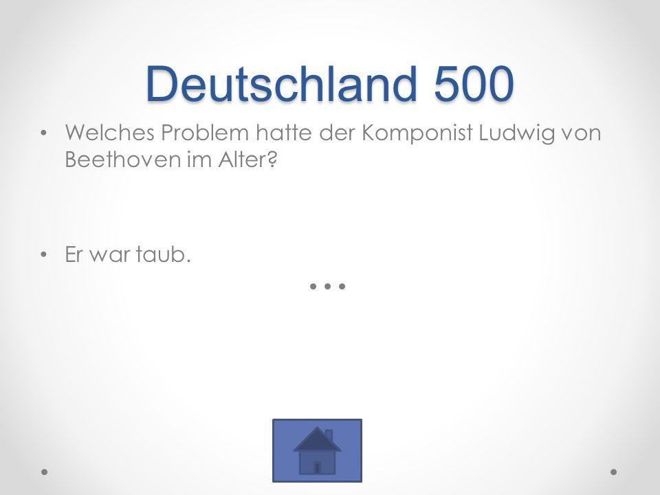 Deutschland 500 Welches Problem hatte der Komponist Ludwig von Beethoven im Alter? Er war taub.