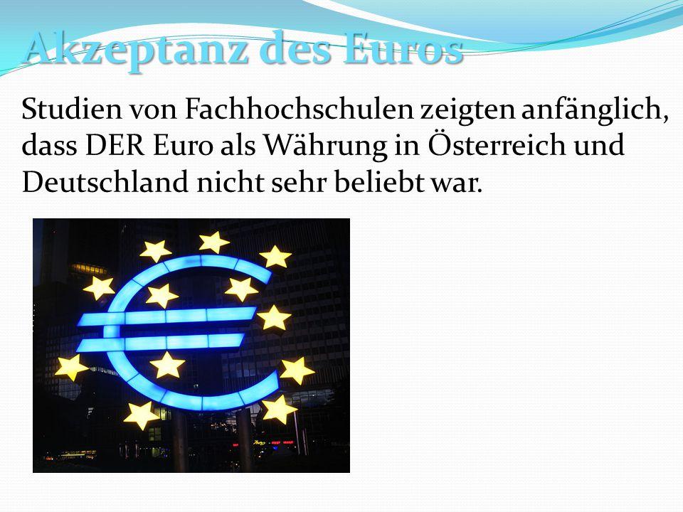 Akzeptanz des Euros Studien von Fachhochschulen zeigten anfänglich, dass DER Euro als Währung in Österreich und Deutschland nicht sehr beliebt war.