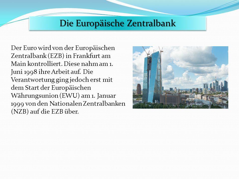 Der Euro wird von der Europäischen Zentralbank (EZB) in Frankfurt am Main kontrolliert. Diese nahm am 1. Juni 1998 ihre Arbeit auf. Die Verantwortung
