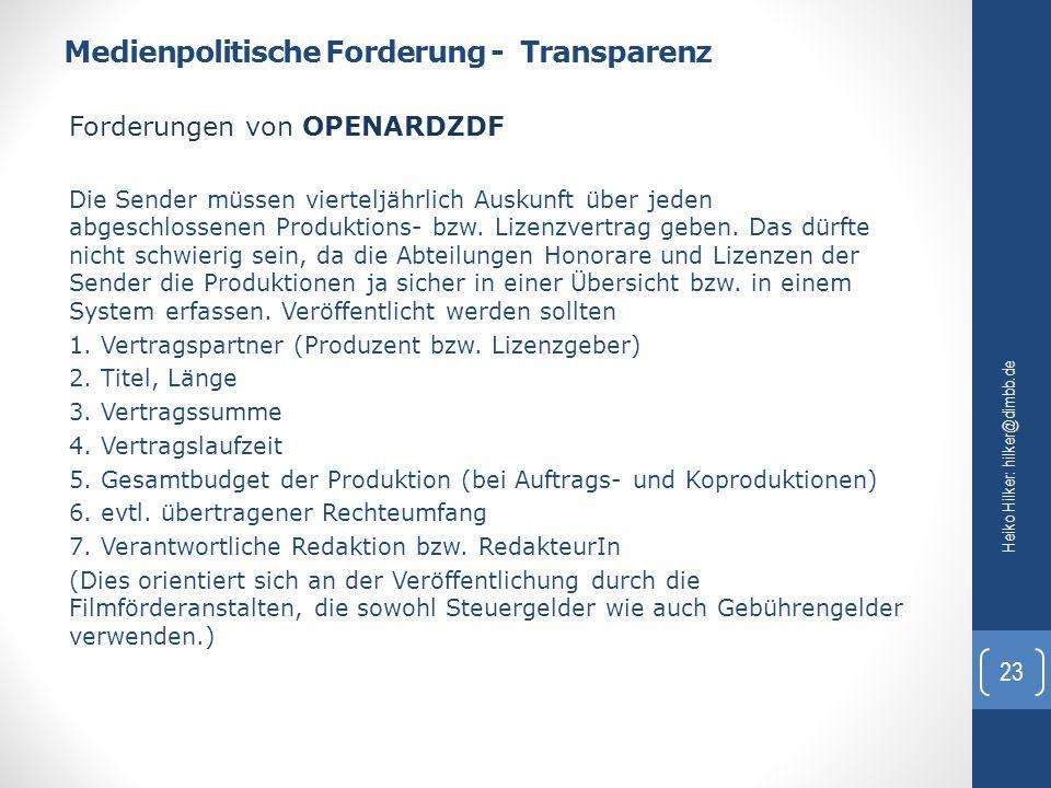Medienpolitische Forderung - Transparenz Heiko Hilker: hilker@dimbb.de 23 Forderungen von OPENARDZDF Die Sender müssen vierteljährlich Auskunft über j