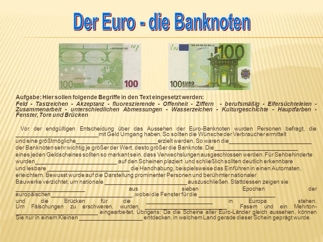 Aufgabe: Hier sollen folgende Begriffe in den Text eingesetzt werden: Feld - Tastzeichen - Akzeptanz - fluoreszierende - Offenheit - Ziffern - berufsmäßig - Eifersüchteleien - Zusammenarbeit - unterschiedlichen Abmessungen - Wasserzeichen - Kulturgeschichte - Hauptfarben - Fenster, Tore und Brücken Vor der endgültigen Entscheidung über das Aussehen der Euro-Banknoten wurden Personen befragt, die __________________________mit Geld Umgang haben.