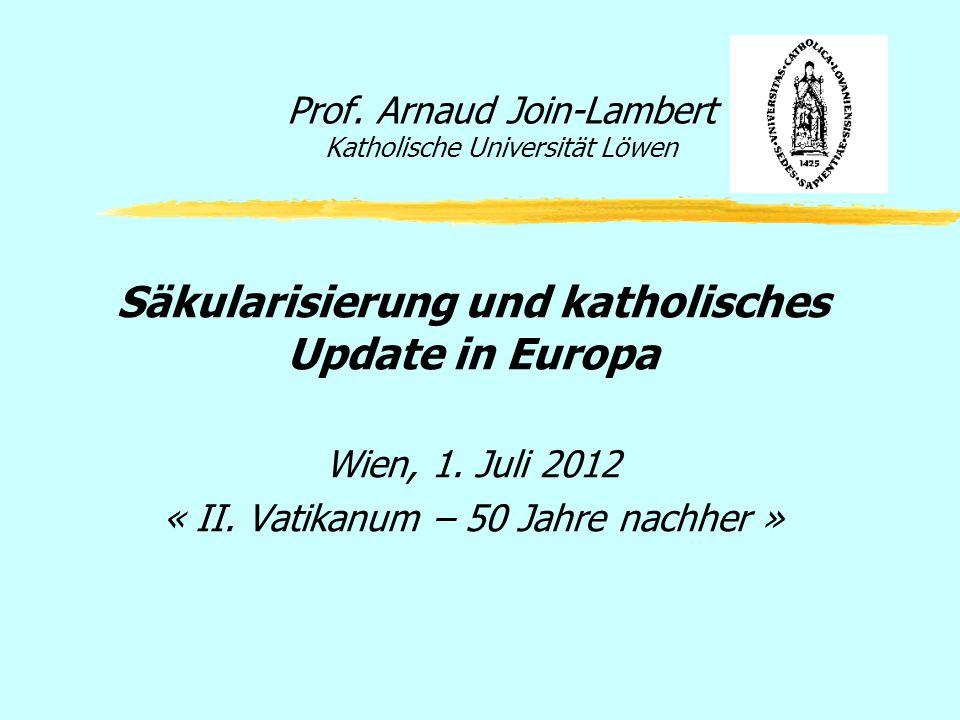 Prof. Arnaud Join-Lambert Katholische Universität Löwen Säkularisierung und katholisches Update in Europa Wien, 1. Juli 2012 « II. Vatikanum – 50 Jahr