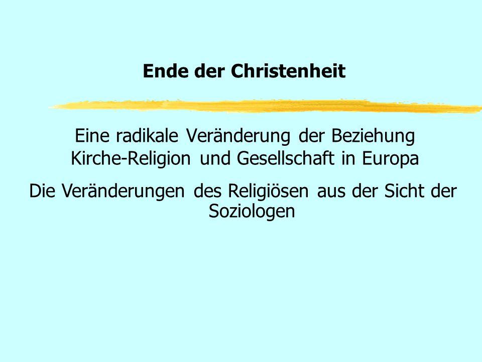 Ende der Christenheit Eine radikale Veränderung der Beziehung Kirche-Religion und Gesellschaft in Europa Die Veränderungen des Religiösen aus der Sich