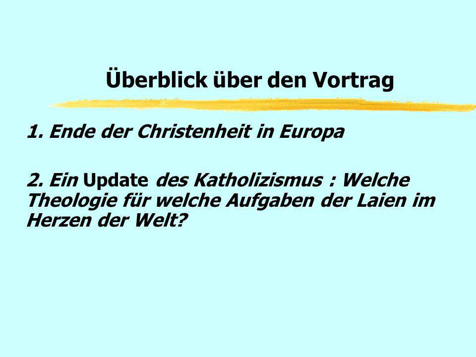 Überblick über den Vortrag 1. Ende der Christenheit in Europa 2. Ein Update des Katholizismus : Welche Theologie für welche Aufgaben der Laien im Herz