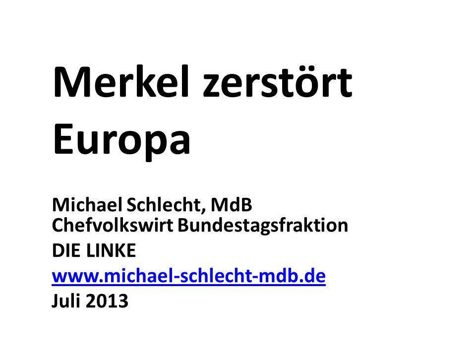 Merkel zerstört Europa Michael Schlecht, MdB Chefvolkswirt Bundestagsfraktion DIE LINKE www.michael-schlecht-mdb.de Juli 2013