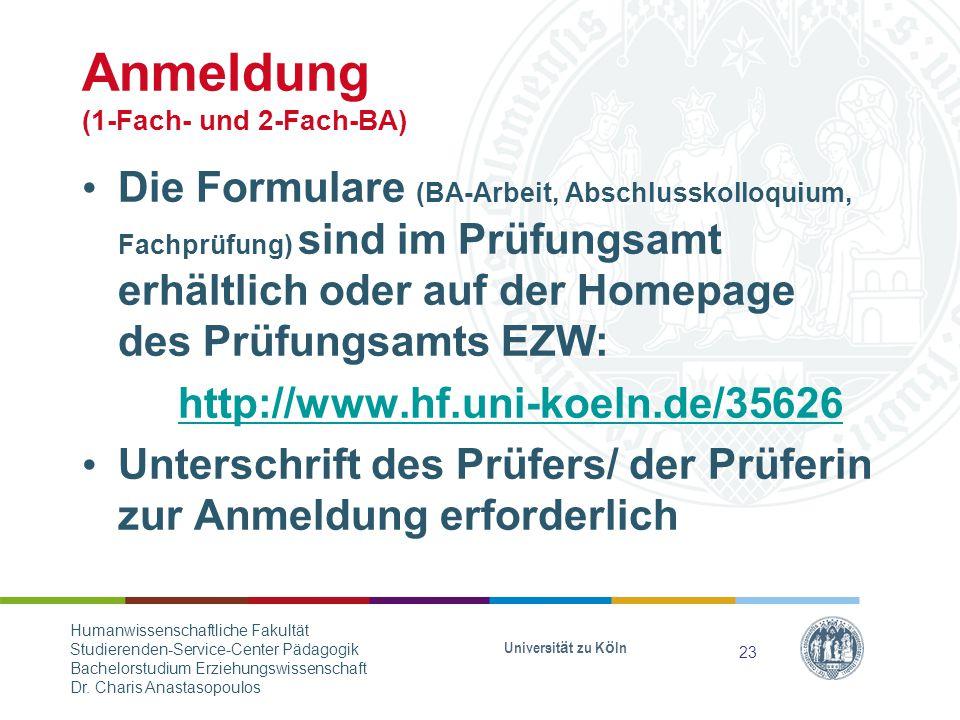 Anmeldung (1-Fach- und 2-Fach-BA) Die Formulare (BA-Arbeit, Abschlusskolloquium, Fachprüfung) sind im Prüfungsamt erhältlich oder auf der Homepage des Prüfungsamts EZW: http://www.hf.uni-koeln.de/35626 Unterschrift des Prüfers/ der Prüferin zur Anmeldung erforderlich Universität zu Köln 23 Humanwissenschaftliche Fakultät Studierenden-Service-Center Pädagogik Bachelorstudium Erziehungswissenschaft Dr.