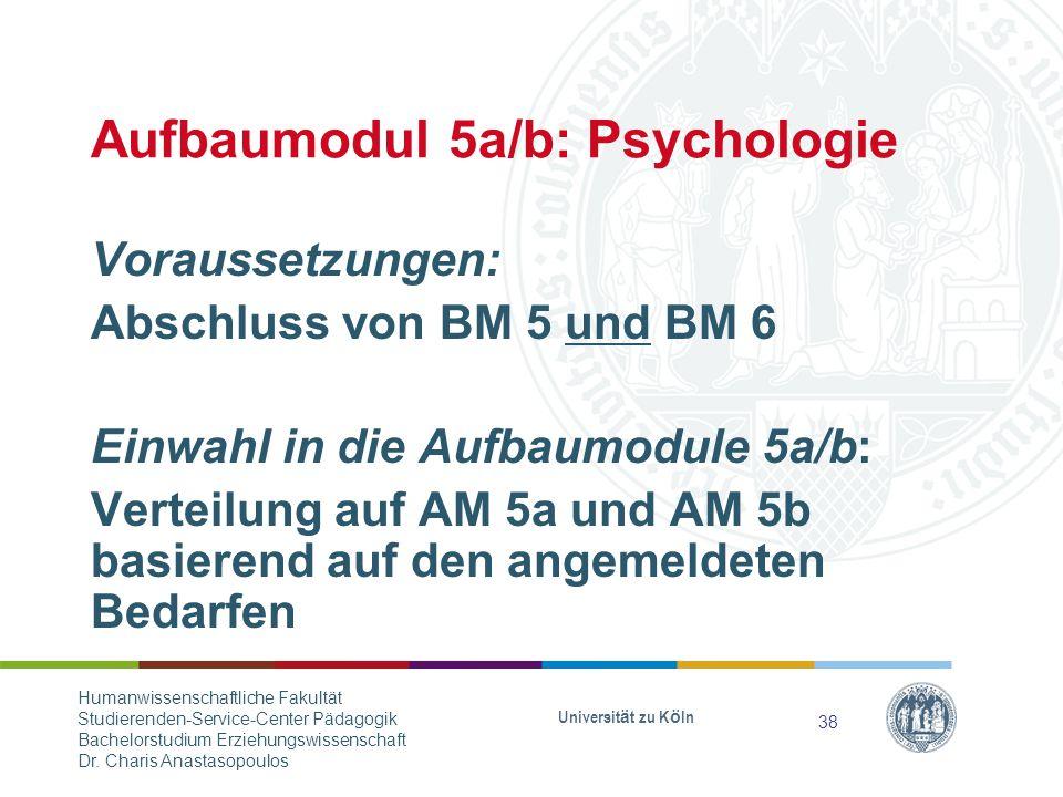 Aufbaumodul 5a/b: Psychologie Voraussetzungen: Abschluss von BM 5 und BM 6 Einwahl in die Aufbaumodule 5a/b: Verteilung auf AM 5a und AM 5b basierend auf den angemeldeten Bedarfen Universität zu Köln 38 Humanwissenschaftliche Fakultät Studierenden-Service-Center Pädagogik Bachelorstudium Erziehungswissenschaft Dr.