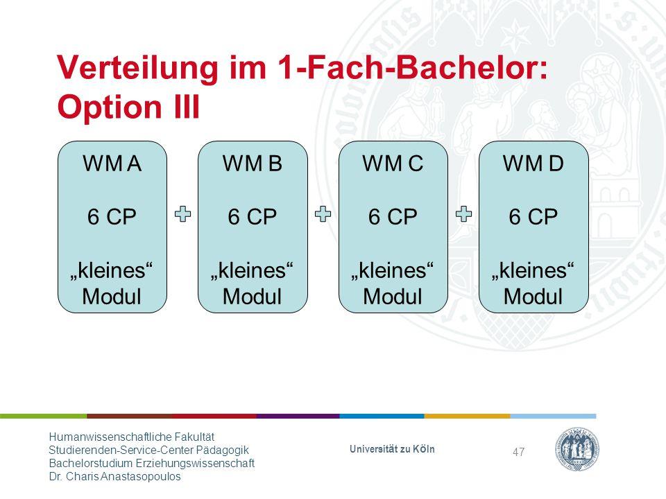 "Verteilung im 1-Fach-Bachelor: Option III WM A 6 CP ""kleines Modul WM B 6 CP ""kleines Modul WM C 6 CP ""kleines Modul WM D 6 CP ""kleines Modul Universität zu Köln 47 Humanwissenschaftliche Fakultät Studierenden-Service-Center Pädagogik Bachelorstudium Erziehungswissenschaft Dr."