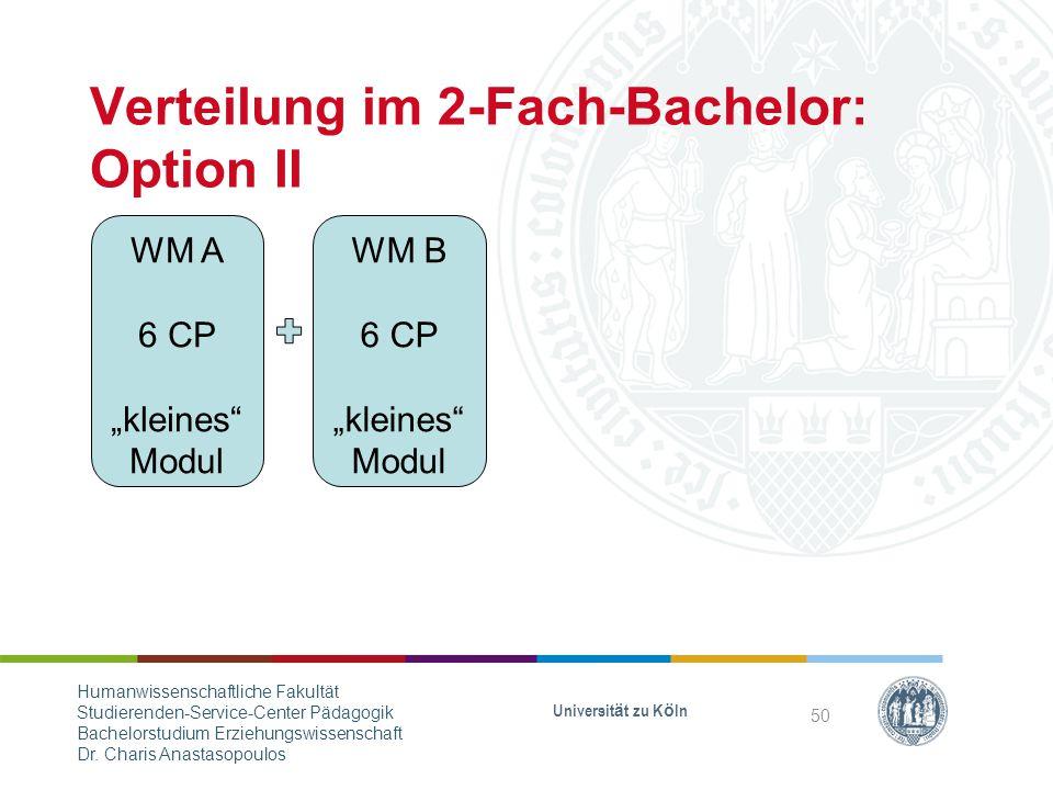 """Verteilung im 2-Fach-Bachelor: Option II WM A 6 CP """"kleines Modul WM B 6 CP """"kleines Modul Universität zu Köln 50 Humanwissenschaftliche Fakultät Studierenden-Service-Center Pädagogik Bachelorstudium Erziehungswissenschaft Dr."""