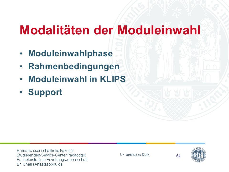 Modalitäten der Moduleinwahl Moduleinwahlphase Rahmenbedingungen Moduleinwahl in KLIPS Support Universität zu Köln 64 Humanwissenschaftliche Fakultät Studierenden-Service-Center Pädagogik Bachelorstudium Erziehungswissenschaft Dr.