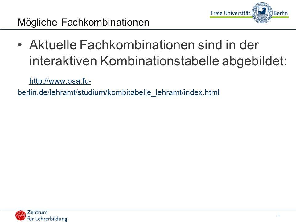 16 Mögliche Fachkombinationen Aktuelle Fachkombinationen sind in der interaktiven Kombinationstabelle abgebildet: http://www.osa.fu- berlin.de/lehramt/studium/kombitabelle_lehramt/index.html