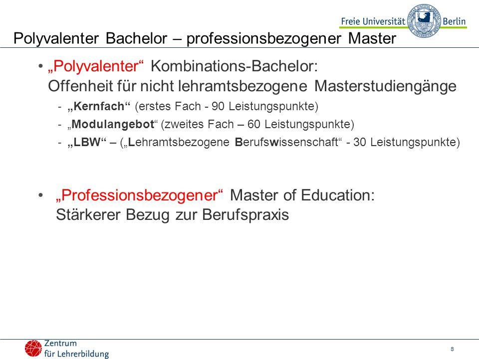 """8 Polyvalenter Bachelor – professionsbezogener Master """"Polyvalenter Kombinations-Bachelor: Offenheit für nicht lehramtsbezogene Masterstudiengänge - """"Kernfach (erstes Fach - 90 Leistungspunkte) - """"Modulangebot (zweites Fach – 60 Leistungspunkte) - """"LBW – (""""Lehramtsbezogene Berufswissenschaft - 30 Leistungspunkte) """"Professionsbezogener Master of Education: Stärkerer Bezug zur Berufspraxis"""