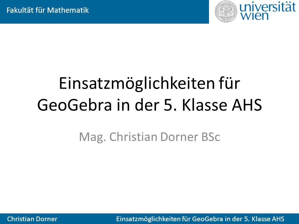 Fakultät für Mathematik Christian Dorner Einsatzmöglichkeiten für GeoGebra in der 5. Klasse AHS Mag. Christian Dorner BSc