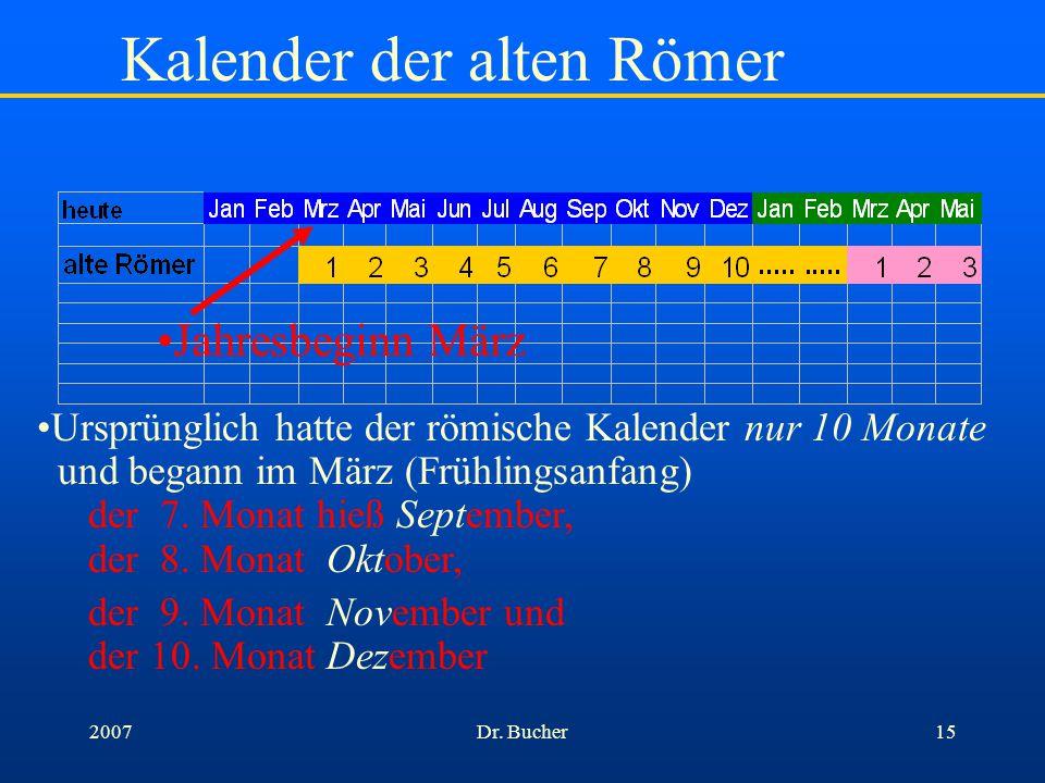 Dr. Bucher142007 Historie des heutigen Kalenders Gregorianischer Kalender (1582) Kalenderreform durch Papst Gregor – gilt noch heute Julianischer Kale