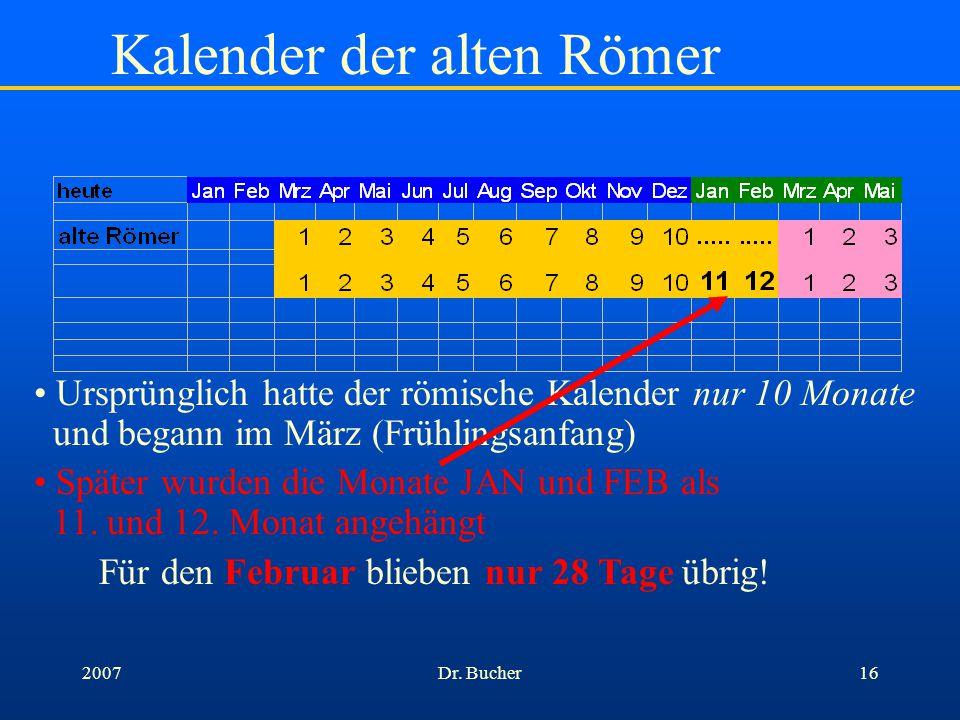 Dr. Bucher152007 Kalender der alten Römer Ursprünglich hatte der römische Kalender nur 10 Monate und begann im März (Frühlingsanfang) der 7. Monat hie