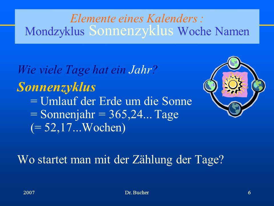 Dr. Bucher52007 Elemente eines Kalenders : Mondzyklus Sonnenzyklus Woche Namen Wie viele Tage hat ein Monat? Mondzyklus = Umlauf des Mondes um die Erd