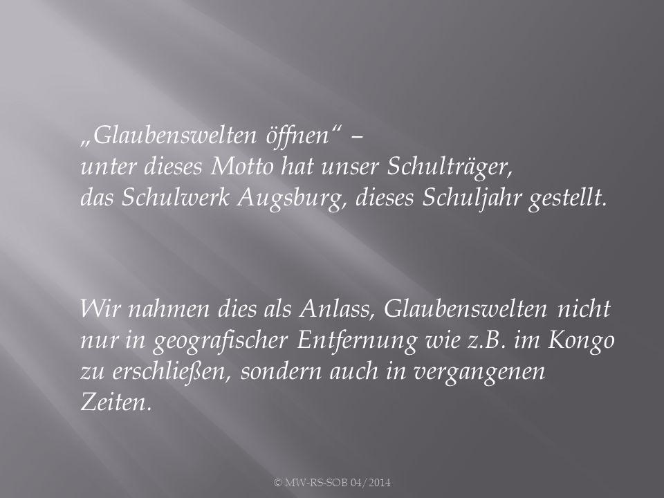 """© MW-RS-SOB 04/2014 """"Glaubenswelten öffnen – unter dieses Motto hat unser Schulträger, das Schulwerk Augsburg, dieses Schuljahr gestellt."""