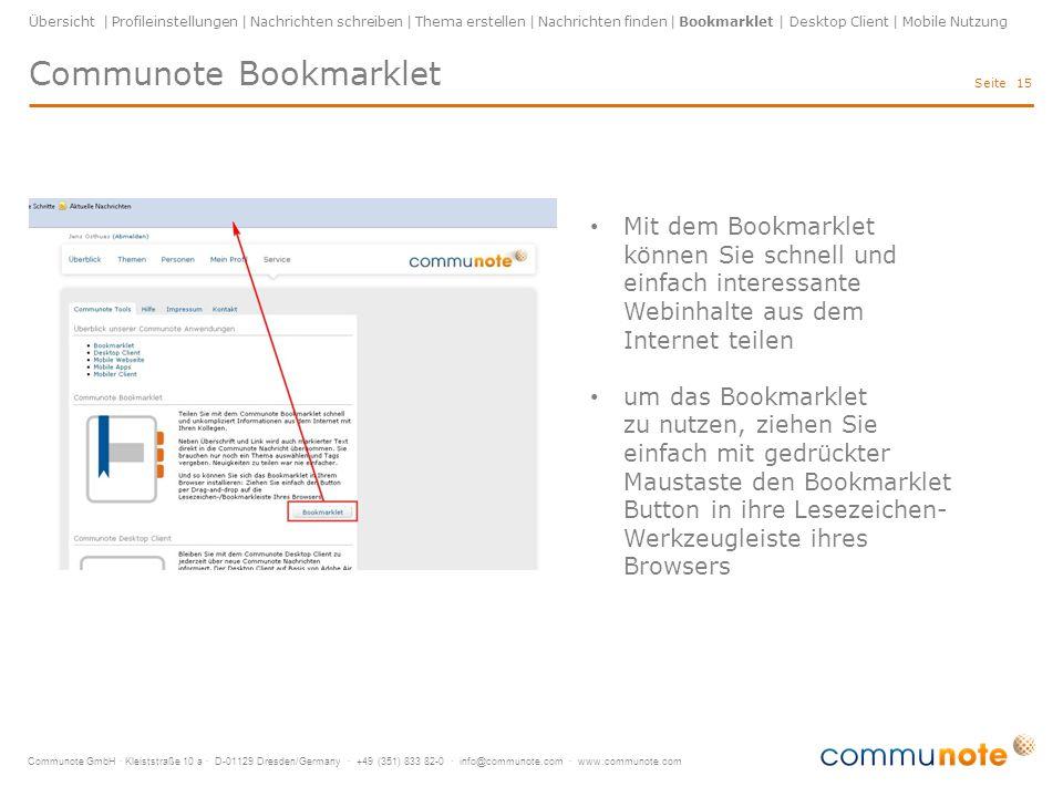 Communote GmbH · Kleiststraße 10 a · D-01129 Dresden/Germany · +49 (351) 833 82-0 · info@communote.com · www.communote.com Seite Communote Bookmarklet 15 Übersicht | Profileinstellungen | Nachrichten schreiben | Thema erstellen | Nachrichten finden | Bookmarklet | Desktop Client | Mobile Nutzung Mit dem Bookmarklet können Sie schnell und einfach interessante Webinhalte aus dem Internet teilen um das Bookmarklet zu nutzen, ziehen Sie einfach mit gedrückter Maustaste den Bookmarklet Button in ihre Lesezeichen- Werkzeugleiste ihres Browsers
