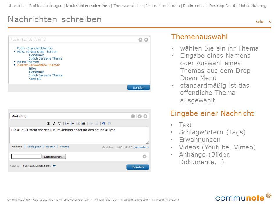 Communote GmbH · Kleiststraße 10 a · D-01129 Dresden/Germany · +49 (351) 833 82-0 · info@communote.com · www.communote.com Seite Nachrichten schreiben 6 Übersicht | Profileinstellungen | Nachrichten schreiben | Thema erstellen | Nachrichten finden | Bookmarklet | Desktop Client | Mobile Nutzung Themenauswahl wählen Sie ein ihr Thema Eingabe eines Namens oder Auswahl eines Themas aus dem Drop- Down Menü standardmäßig ist das öffentliche Thema ausgewählt Eingabe einer Nachricht Text Schlagwörtern (Tags) Erwähnungen Videos (Youtube, Vimeo) Anhänge (Bilder, Dokumente,…)