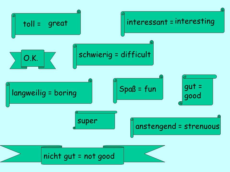 toll = interessant = great interesting gut = good anstengend = strenuous O.K.