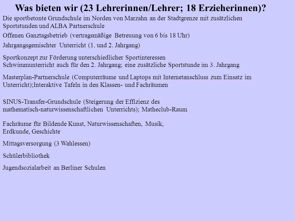 Was bieten wir (23 Lehrerinnen/Lehrer; 18 Erzieherinnen)? Die sportbetonte Grundschule im Norden von Marzahn an der Stadtgrenze mit zusätzlichen Sport