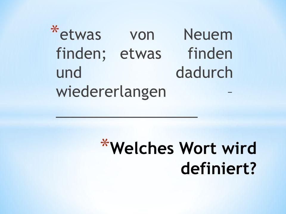 * Welches Wort wird definiert? * etwas von Neuem finden; etwas finden und dadurch wiedererlangen – _________________