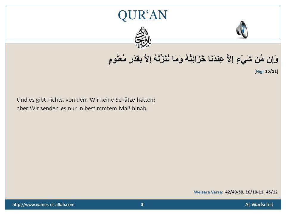3 Al-Wadschid 3 http://www.names-of-allah.com QUR'AN وَإِن مِّن شَيْءٍ إِلاَّ عِندَنَا خَزَائِنُهُ وَمَا نُنَزِّلُهُ إِلاَّ بِقَدَرٍ مَّعْلُومٍ [Higr 15/21] Und es gibt nichts, von dem Wir keine Schätze hätten; aber Wir senden es nur in bestimmtem Maß hinab.